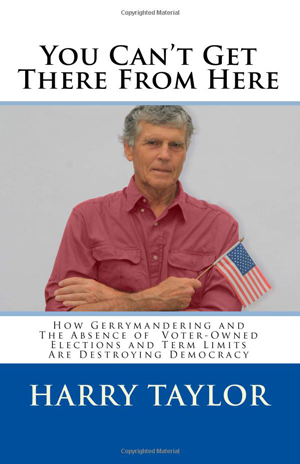"""Harry Taylor speaks a truth to power in his book of motivation about gerrymandering, voter-owned elections and term limits. He is direct and honest and offers a unique insight that those who aspire to run for office should read.""  Jeanne Milliken Bonds, Plain Talk Politics"